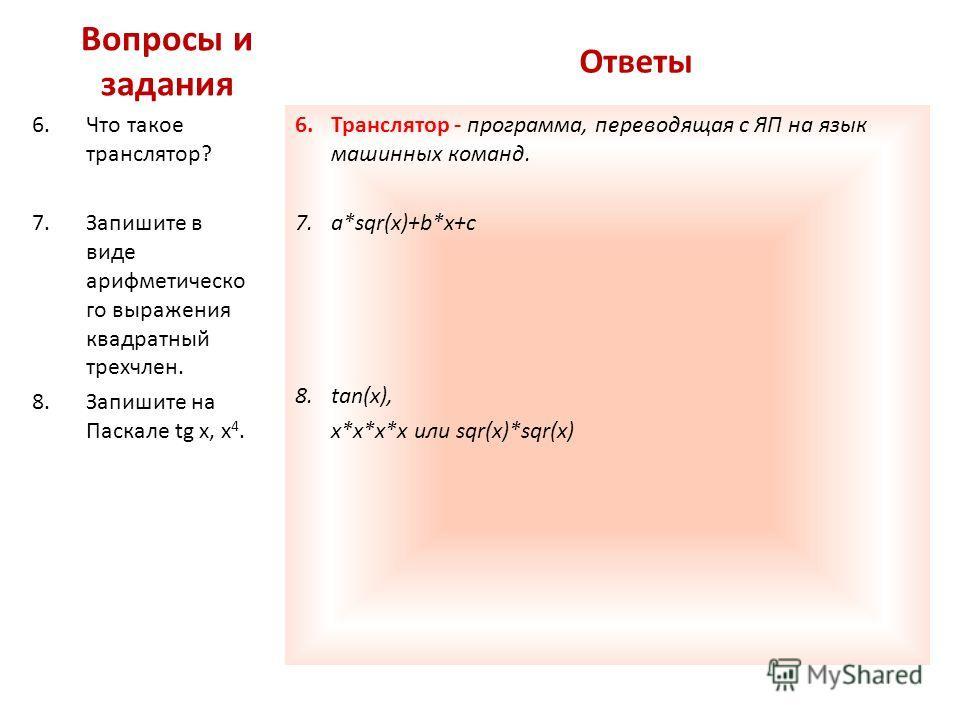 Вопросы и задания 6.Что такое транслятор? 7.Запишите в виде арифметическо го выражения квадратный трехчлен. 8.Запишите на Паскале tg x, x 4. 6.Транслятор - программа, переводящая с ЯП на язык машинных команд. 7.a*sqr(x)+b*x+c 8.tan(x), x*x*x*x или sq
