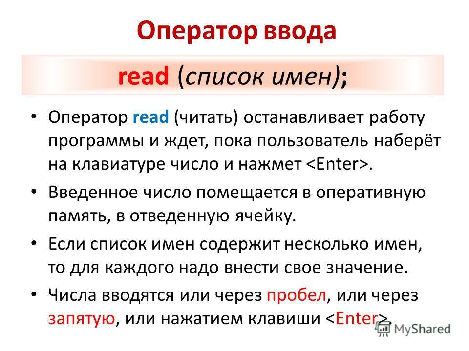 Оператор ввода Оператор read (читать) останавливает работу программы и ждет, пока пользователь наберёт на клавиатуре число и нажмет. Введенное число помещается в оперативную память, в отведенную ячейку. Если список имен содержит несколько имен, то дл