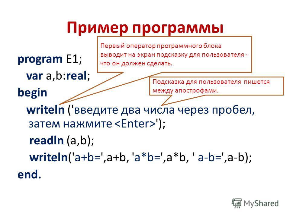 Пример программы program E1; var a,b:real; begin writeln ('введите два числа через пробел, затем нажмите '); readln (a,b); writeln('a+b=',a+b, 'a*b=',a*b, ' a-b=',a-b); end. Первый оператор программного блока выводит на экран подсказку для пользовате
