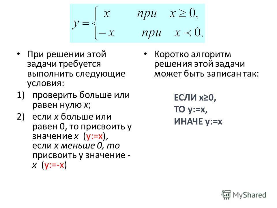 При решении этой задачи требуется выполнить следующие условия: 1)проверить больше или равен нулю x; 2)если x больше или равен 0, то присвоить y значение x (y:=x), если x меньше 0, то присвоить y значение - x (y:=-x) Коротко алгоритм решения этой зада