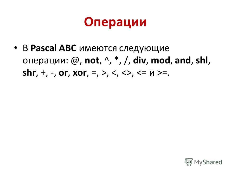 Операции В Pascal ABC имеются следующие операции: @, not, ^, *, /, div, mod, and, shl, shr, +, -, or, xor, =, >,, =.