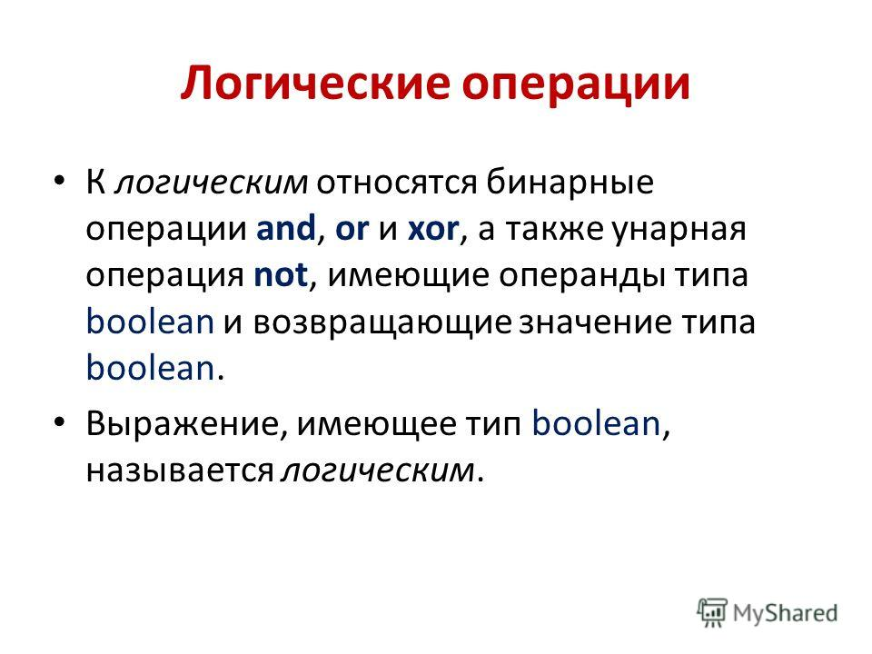 Логические операции К логическим относятся бинарные операции and, or и xor, а также унарная операция not, имеющие операнды типа boolean и возвращающие значение типа boolean. Выражение, имеющее тип boolean, называется логическим.