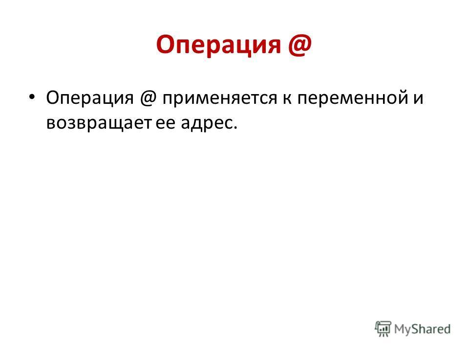Операция @ Операция @ применяется к переменной и возвращает ее адрес.