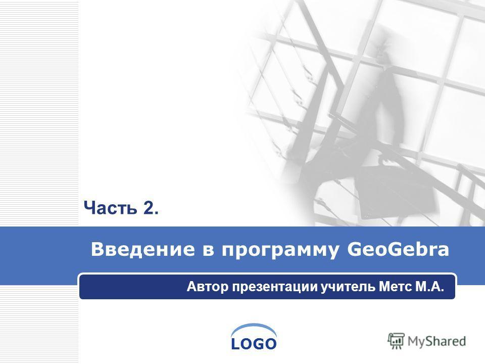 LOGO Введение в программу GeoGebra Автор презентации учитель Метс М.А. Часть 2.