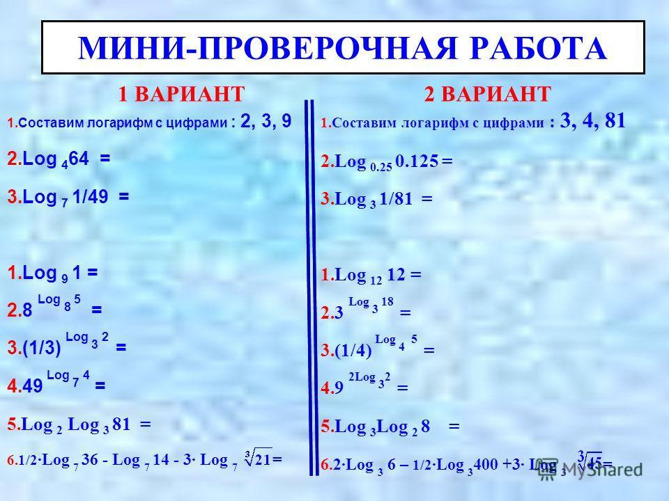 МИНИ-ПРОВЕРОЧНАЯ РАБОТА 1 ВАРИАНТ 1.Составим логарифм с цифрами : 2, 3, 9 2.Log 4 64 = 3.Log 7 1/49 = 1.Log 9 1 = 2.8 Log 8 5 = 3.(1/3) Log 3 2 = 4.49 Log 7 4 = 5.Log 2 Log 3 81 = 6.1/2Log 7 36 - Log 7 14 - 3 Log 7 = 2 ВАРИАНТ 1.Составим логарифм с ц