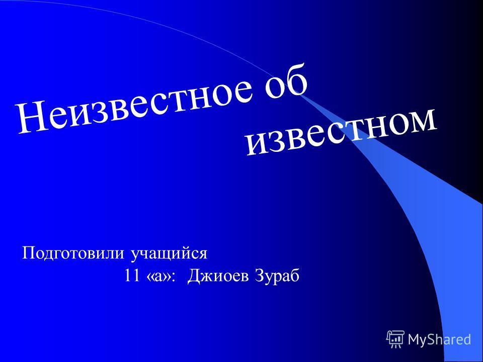 Неизвестное об известном Подготовили учащийся 11 «а»: Джиоев Зураб