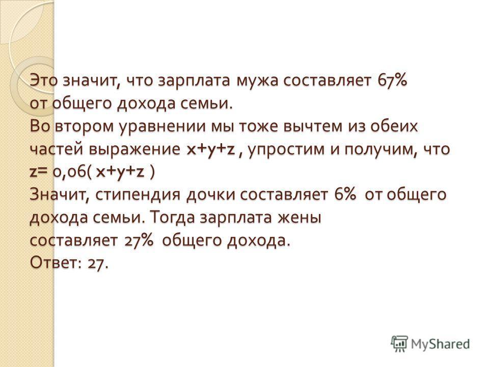 Это значит, что зарплата мужа составляет 67% от общего дохода семьи. Во втором уравнении мы тоже вычтем из обеих частей выражение x+y+z, упростим и получим, что z= 0,06( x+y+z ) Значит, стипендия дочки составляет 6% от общего дохода семьи. Тогда зарп