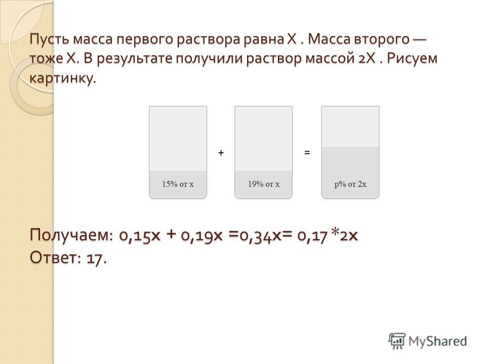 Пусть масса первого раствора равна Х. Масса второго тоже Х. В результате получили раствор массой 2 Х. Рисуем картинку. Получаем : 0,15x + 0,19x =0,34x= 0,17 *2x Ответ : 17.