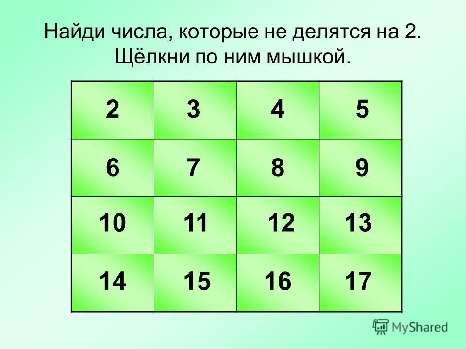 Найди числа, которые не делятся на 2. Щёлкни по ним мышкой. 2345 6789 10121113 14151617