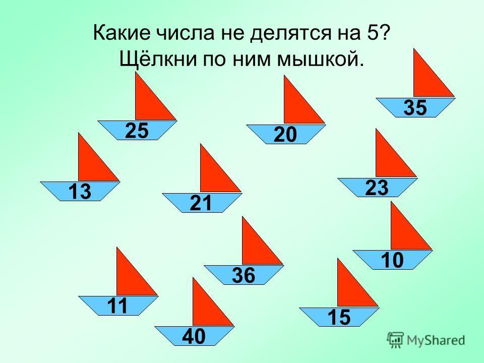 Какие числа не делятся на 5? Щёлкни по ним мышкой. 1321362311152025103540