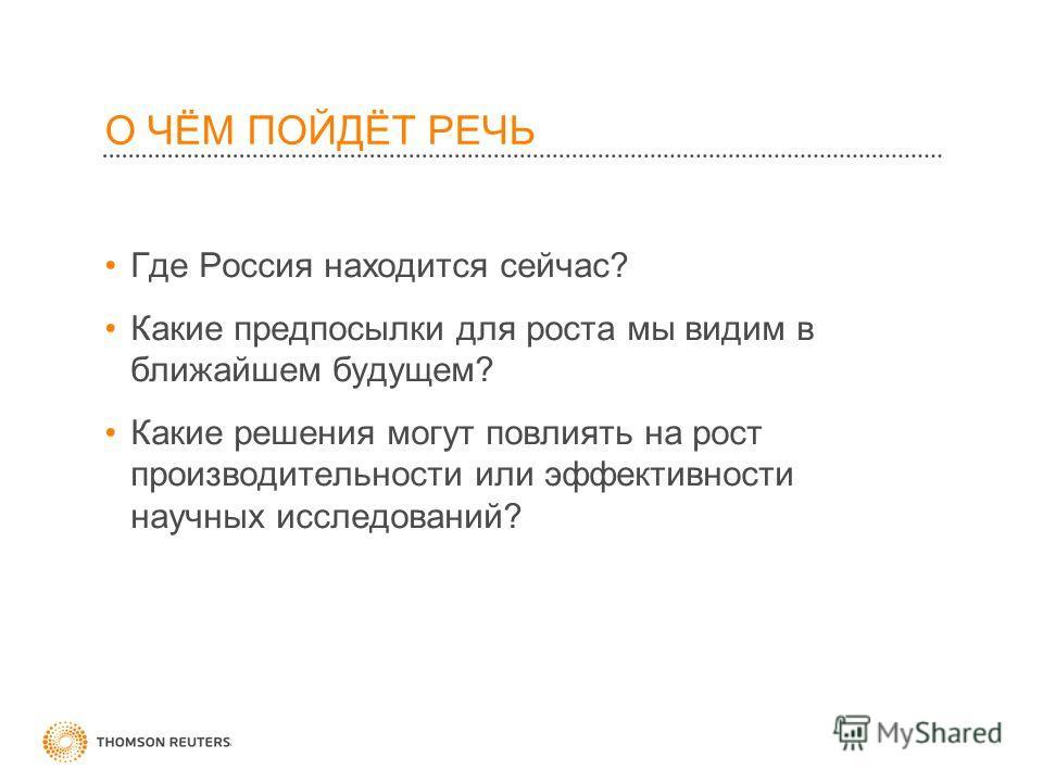 О ЧЁМ ПОЙДЁТ РЕЧЬ Где Россия находится сейчас? Какие предпосылки для роста мы видим в ближайшем будущем? Какие решения могут повлиять на рост производительности или эффективности научных исследований?