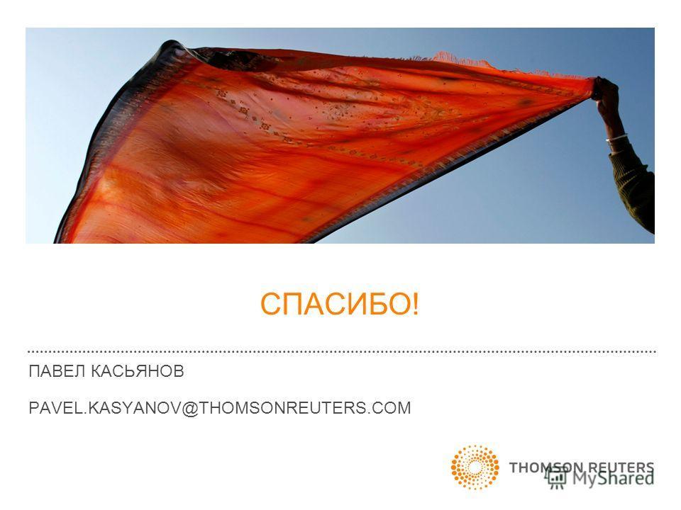 ПАВЕЛ КАСЬЯНОВ PAVEL.KASYANOV@THOMSONREUTERS.COM СПАСИБО!