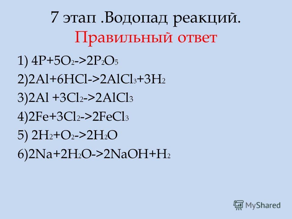 7 этап.Водопад реакций. Правильный ответ 1) 4P+5O 2 ->2P 2 O 5 2)2Al+6HCl->2AlCl 3 +3H 2 3)2Al +3Cl 2 ->2AlCl 3 4)2Fe+3Cl 2 ->2FeCl 3 5) 2H 2 +O 2 ->2H 2 O 6)2Na+2H 2 O->2NaOH+H 2