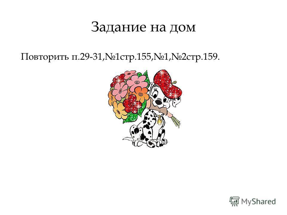 Задание на дом Повторить п.29-31,1стр.155,1,2стр.159.