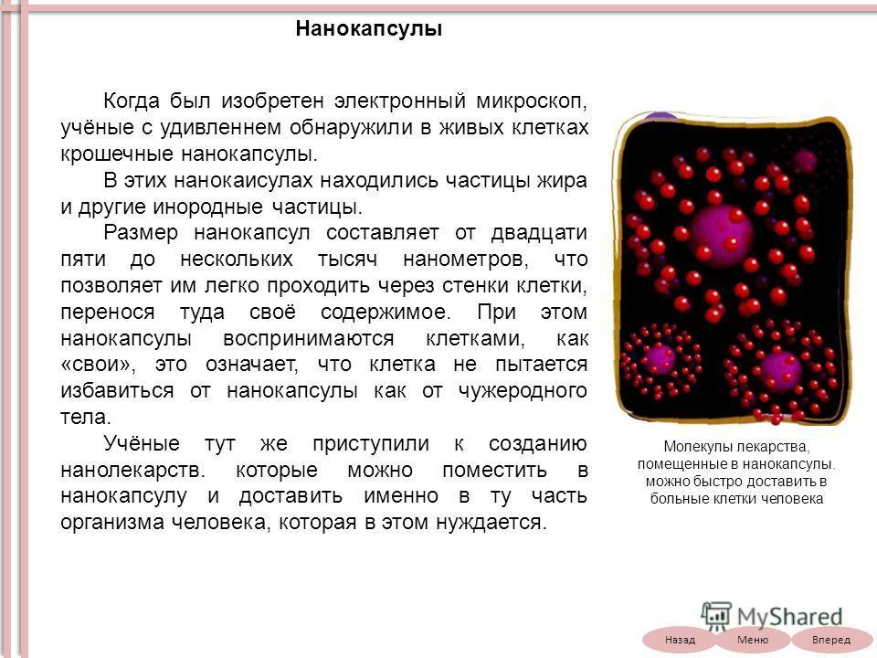 НазадВпередМеню Когда был изобретен электронный микроскоп, учёные с удивленнем обнаружили в живых клетках крошечные нанокапсулы. В этих нанокаисулах находились частицы жира и другие инородные частицы. Размер нанокапсул составляет от двадцати пяти до