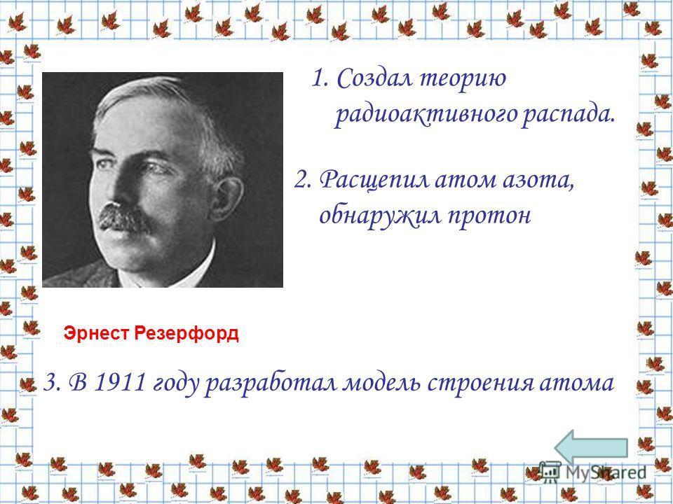 1. Создал теорию радиоактивного распада. 2. Расщепил атом азота, обнаружил протон 3. В 1911 году разработал модель строения атома Эрнест Резерфорд