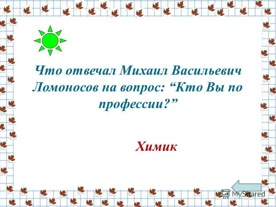 Что отвечал Михаил Васильевич Ломоносов на вопрос: Кто Вы по профессии? Химик