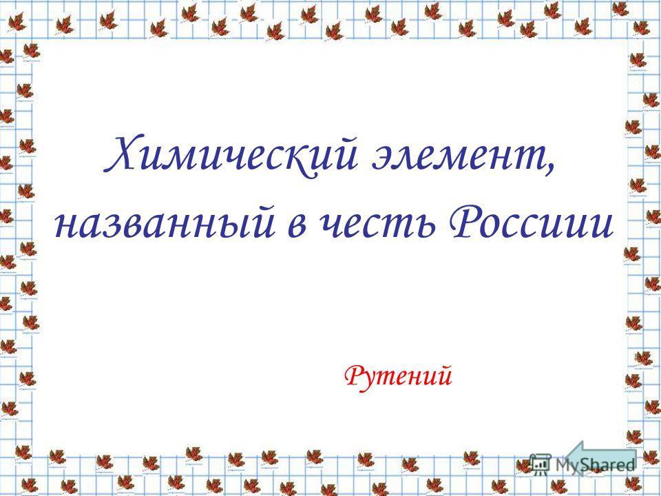 Химический элемент, названный в честь Россиии Рутений