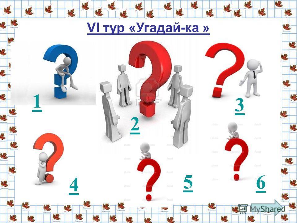 VI тур «Угадай-ка » 1 2 3 4 5 6