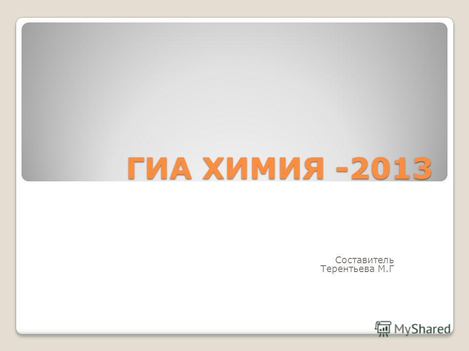 ГИА ХИМИЯ -2013 Составитель Терентьева М.Г