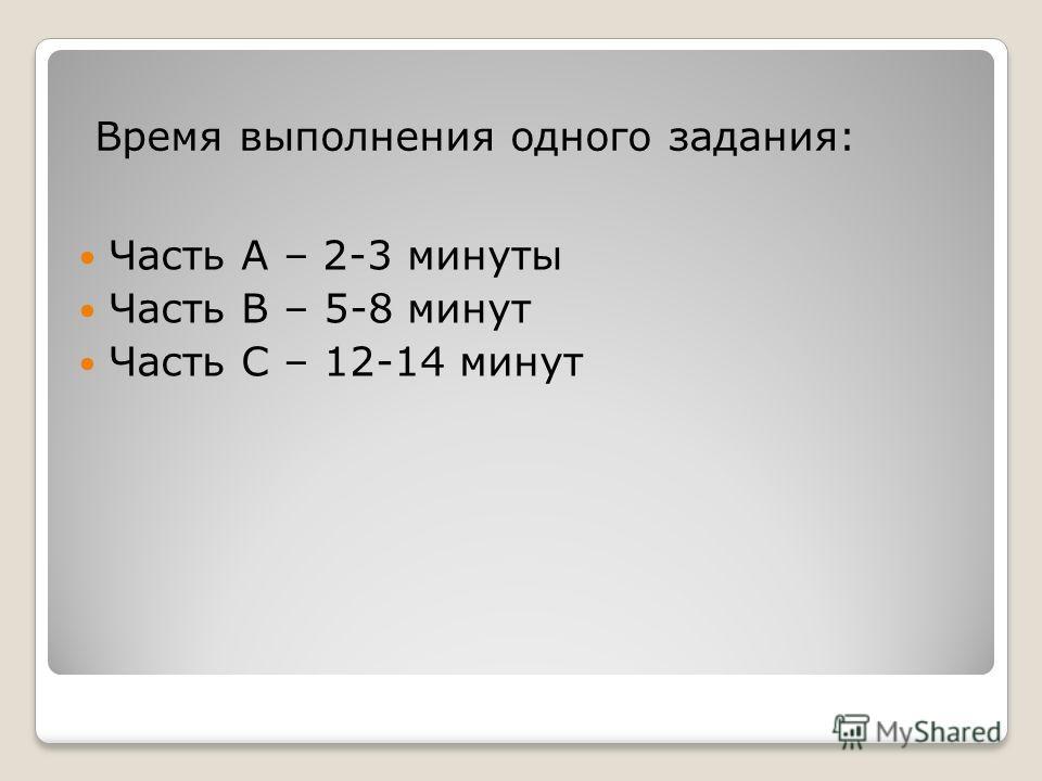 Часть А – 2-3 минуты Часть В – 5-8 минут Часть С – 12-14 минут Время выполнения одного задания: