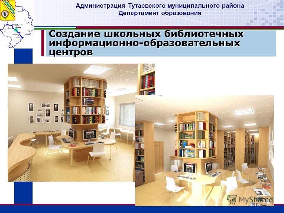 Администрация Тутаевского муниципального района Департамент образования Создание школьных библиотечных информационно-образовательных центров