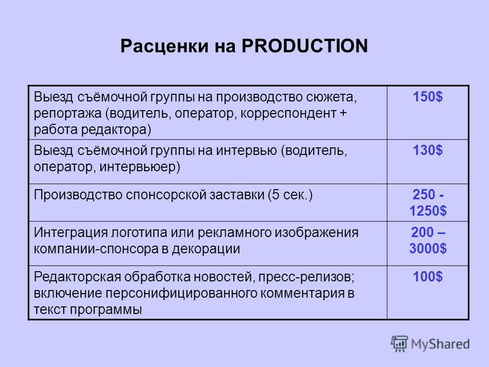 Расценки на PRODUCTION Выезд съёмочной группы на производство сюжета, репортажа (водитель, оператор, корреспондент + работа редактора) 150$ Выезд съёмочной группы на интервью (водитель, оператор, интервьюер) 130$ Производство спонсорской заставки (5