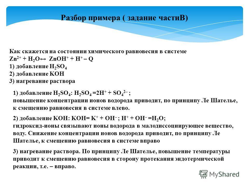 Разбор примера ( задание частиВ) Как скажется на состоянии химического равновесия в системе Zn 2+ + H 2 O ZnOH + + H + – Q 1) добавление H 2 SO 4 2) добавление KOH 3) нагревание раствора 1) добавление H 2 SO 4 : H 2 SO 4 =2H + + SO 4 2– ; повышение к