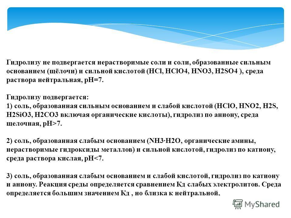 Гидролизу не подвергается нерастворимые соли и соли, образованные сильным основанием (щёлочи) и сильной кислотой (HCl, HClO4, HNO3, H2SO4 ), среда раствора нейтральная, рН=7. Гидролизу подвергается: 1) соль, образованная сильным основанием и слабой к