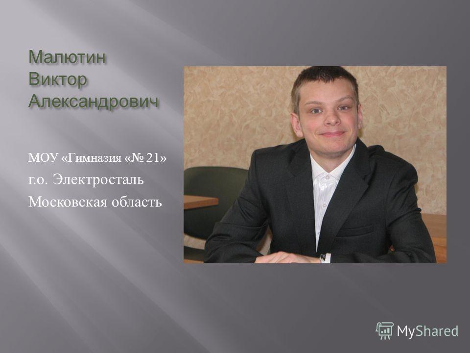 Малютин Виктор Александрович МОУ « Гимназия « 21» г. о. Электросталь Московская область