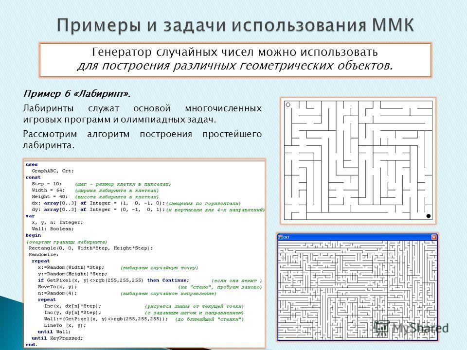 Генератор случайных чисел можно использовать для построения различных геометрических объектов. Пример 6 «Лабиринт». Лабиринты служат основой многочисленных игровых программ и олимпиадных задач. Рассмотрим алгоритм построения простейшего лабиринта.