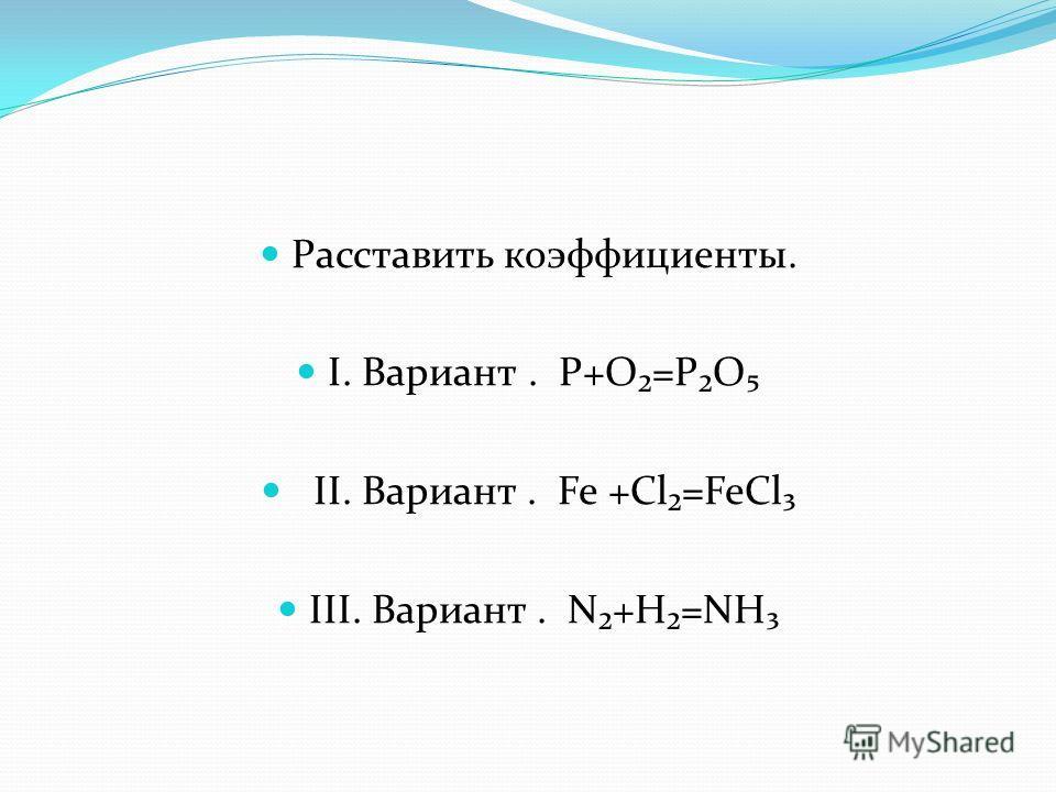 Расставить коэффициенты. I. Вариант. Р+О=РО II. Вариант. Fe +Cl=FeCl III. Вариант. N+H=NH
