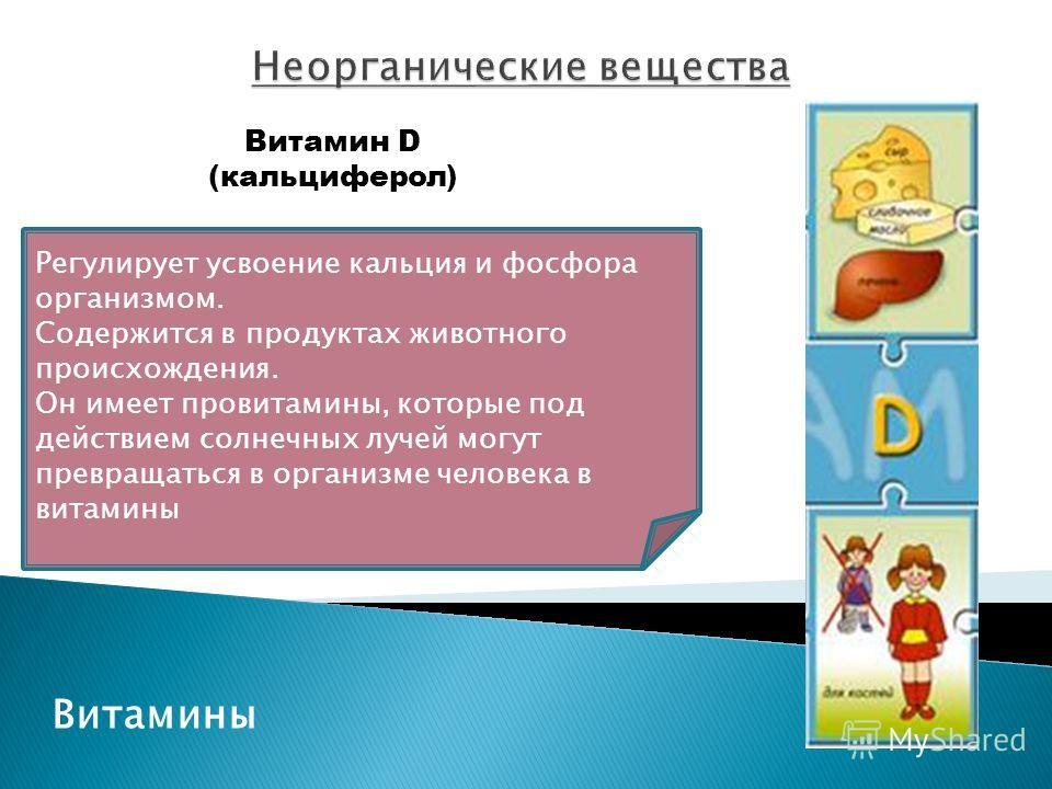 Витамины Витамин D (кальциферол) Регулирует усвоение кальция и фосфора организмом. Содержится в продуктах животного происхождения. Он имеет провитамины, которые под действием солнечных лучей могут превращаться в организме человека в витамины
