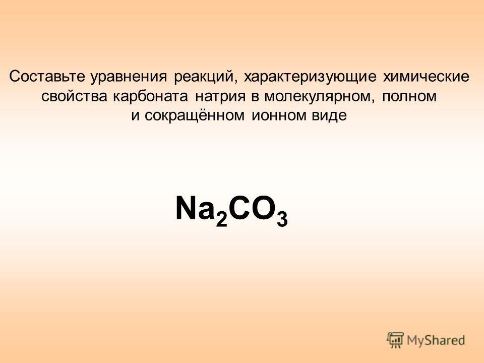 Составьте уравнения реакций, характеризующие химические свойства карбоната натрия в молекулярном, полном и сокращённом ионном виде Na 2 CO 3