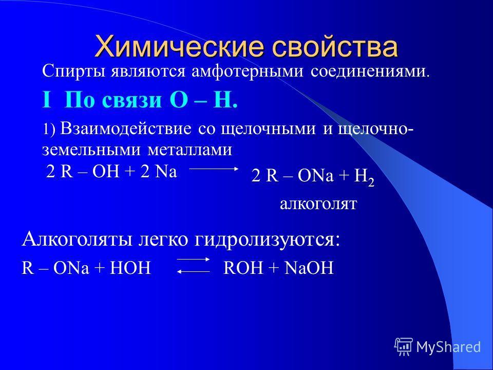 Химические свойства Спирты являются амфотерными соединениями. I По связи O – H. 1) Взаимодействие со щелочными и щелочно- земельными металлами 2 R – OH + 2 Na 2 R – ONa + H 2 алкоголят Алкоголяты легко гидролизуются: R – ONa + HOH ROH + NaOH
