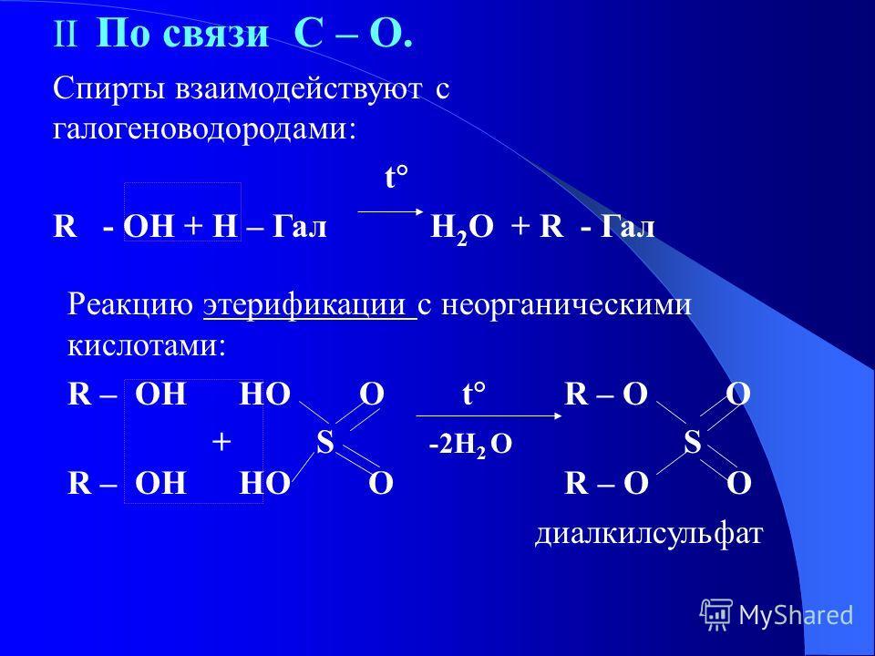 II По связи C – O. Спирты взаимодействуют с галогеноводородами: t R - OH + H – Гал H 2 O + R - Гал Реакцию этерификации с неорганическими кислотами: R – OH HO O t R – O O + S -2H 2 O S R – OH HO O R – O O диалкилсульфат