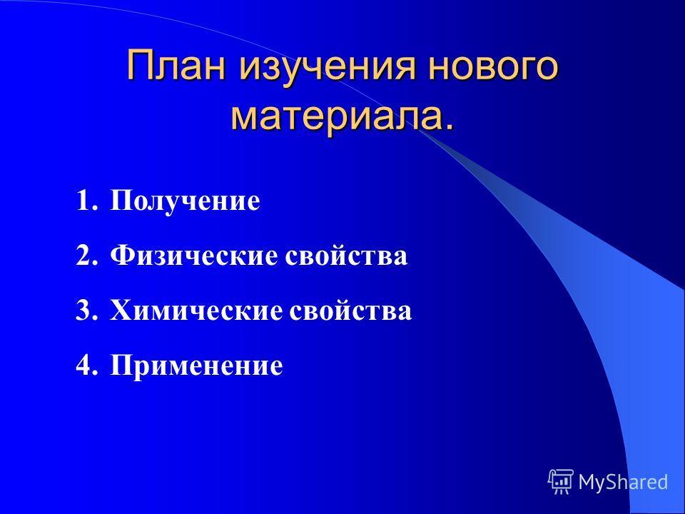 План изучения нового материала. 1.Получение 2.Физические свойства 3.Химические свойства 4.Применение
