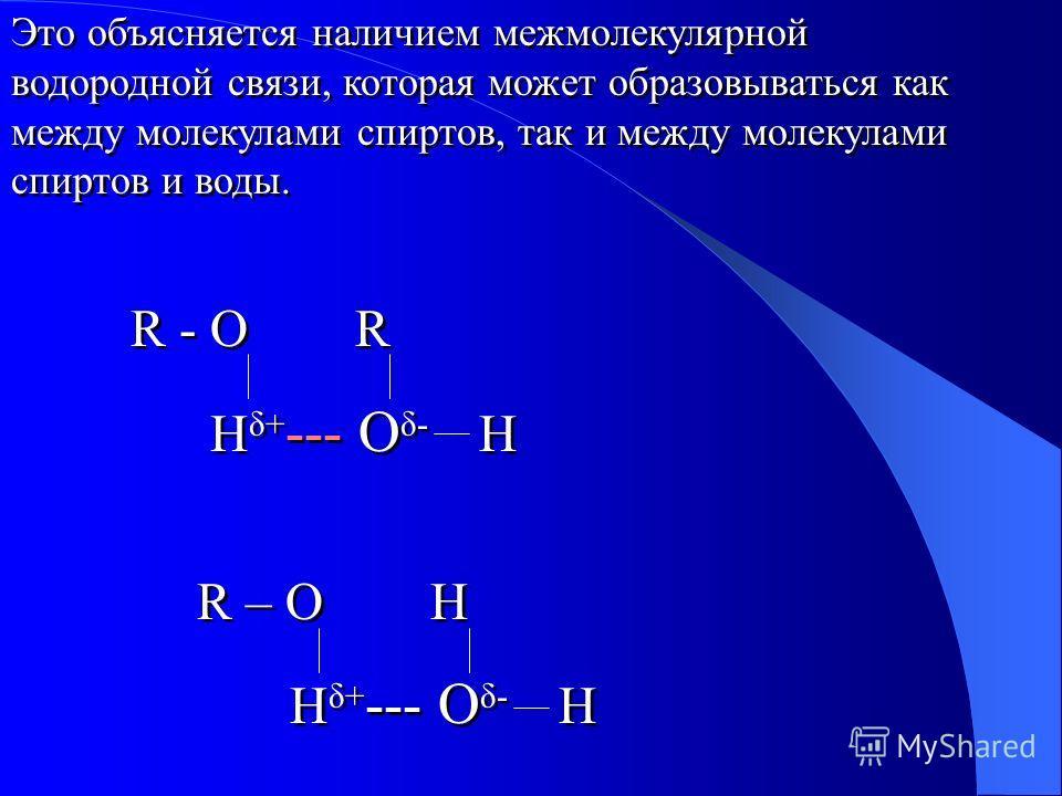 Это объясняется наличием межмолекулярной водородной связи, которая может образовываться как между молекулами спиртов, так и между молекулами спиртов и воды. R - O R H δ+ --- O δ- H R – O H H δ+ --- O δ- H Это объясняется наличием межмолекулярной водо