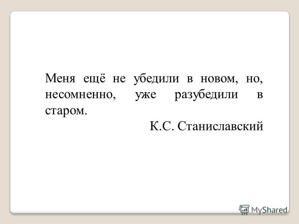 Меня ещё не убедили в новом, но, несомненно, уже разубедили в старом. К.С. Станиславский