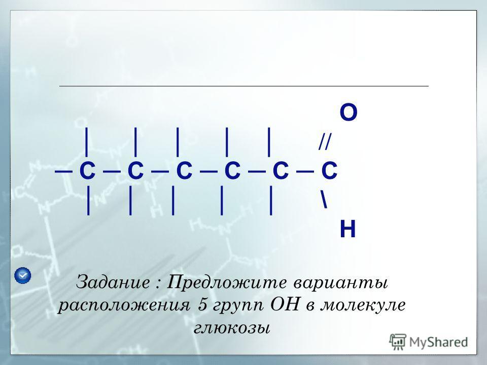 Глюкоза является бифункциональным соединением, т.к. содержит 2 ФГ – одну альдегидную и 5 гидроксильных. На основании молекулярной формулы глюкозы С 6 Н 12 О 6 и рассмотренных химических свойств, предложите возможную структурную формулу глюкозы.
