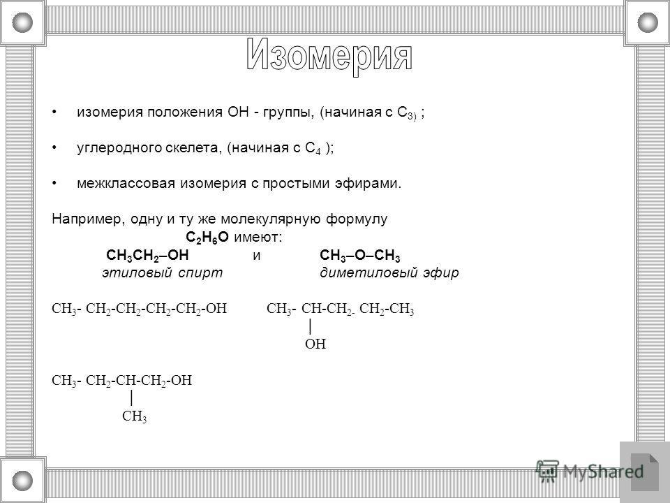 изомерия положения ОН - группы, (начиная с С 3) ; углеродного скелета, (начиная с С 4 ); межклассовая изомерия с простыми эфирами. Например, одну и ту же молекулярную формулу С 2 H 6 O имеют: СН 3 CH 2 –OHиCH 3 –O–CH 3 этиловый спирт диметиловый эфир