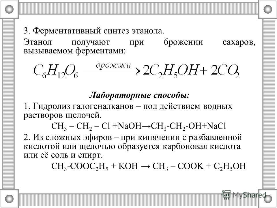 3. Ферментативный синтез этанола. Этанол получают при брожении сахаров, вызываемом ферментами: Лабораторные способы: 1. Гидролиз галогеналканов – под действием водных растворов щелочей. СН 3 – СН 2 – Cl +NaOHCH 3 -CH 2 -OH+NaCl 2. Из сложных эфиров –