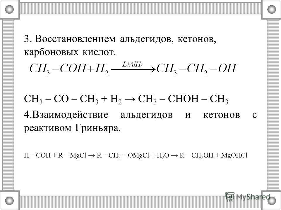 3. Восстановлением альдегидов, кетонов, карбоновых кислот. СН 3 – СО – СН 3 + Н 2 СН 3 – СНОН – СН 3 4.Взаимодействие альдегидов и кетонов с реактивом Гриньяра. Н – СОН + R – MgCl R – CH 2 – OMgCl + H 2 O R – CH 2 OH + MgOHCl