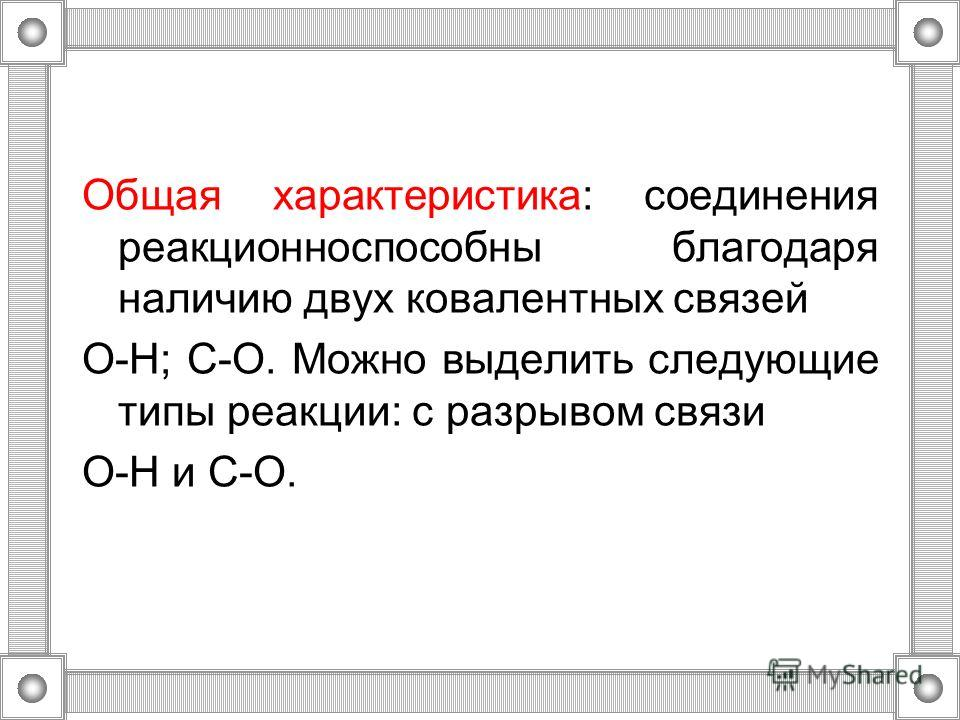Общая характеристика: соединения реакционноспособны благодаря наличию двух ковалентных связей O-H; C-O. Можно выделить следующие типы реакции: с разрывом связи O-H и C-O.