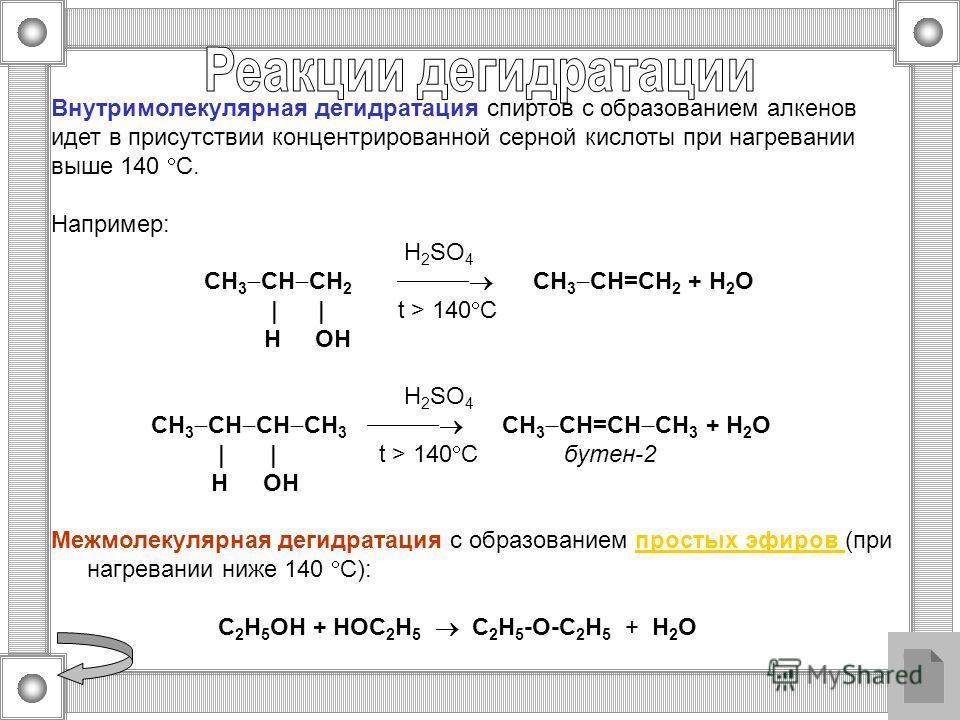 Внутримолекулярная дегидратация спиртов с образованием алкенов идет в присутствии концентрированной серной кислоты при нагревании выше 140 С. Например: H 2 SO 4 CH 3 CH CH 2 CH 3 CH=CH 2 + H 2 O | | t > 140 C H OH H 2 SO 4 CH 3 CH CH CH 3 CH 3 CH=CH
