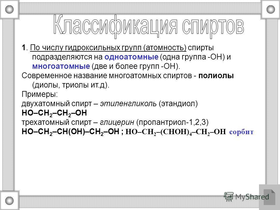 1. По числу гидроксильных групп (атомность) спирты подразделяются на одноатомные (одна группа -ОН) и многоатомные (две и более групп -ОН). Современное название многоатомных спиртов - полиолы (диолы, триолы ит.д). Примеры: двухатомный спирт – этиленгл
