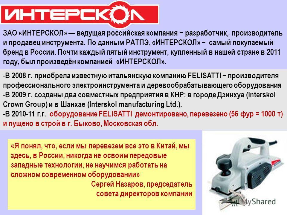 ЗАО «ИНТЕРСКОЛ» ведущая российская компания разработчик, производитель и продавец инструмента. По данным РАТПЭ, «ИНТЕРСКОЛ» самый покупаемый бренд в России. Почти каждый пятый инструмент, купленный в нашей стране в 2011 году, был произведён компанией
