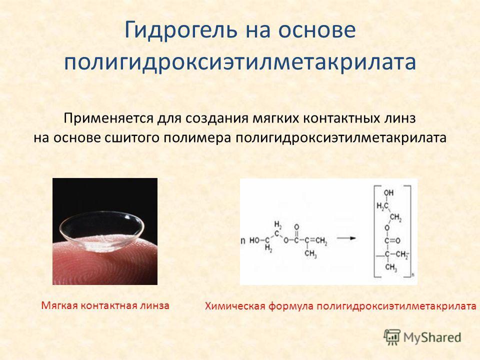 Гидрогель на основе полигидроксиэтилметакрилата Химическая формула полигидроксиэтилметакрилата Применяется для создания мягких контактных линз на основе сшитого полимера полигидроксиэтилметакрилата Мягкая контактная линза