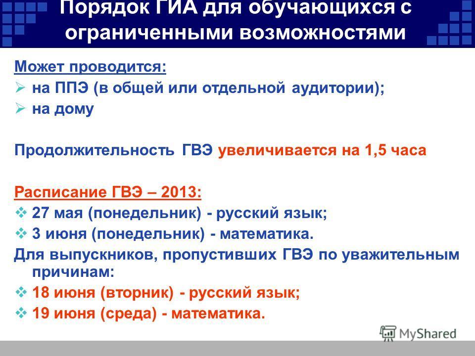 Порядок ГИА для обучающихся с ограниченными возможностями здоровья Может проводится: на ППЭ (в общей или отдельной аудитории); на дому Продолжительность ГВЭ увеличивается на 1,5 часа Расписание ГВЭ – 2013: 27 мая (понедельник) - русский язык; 3 июня