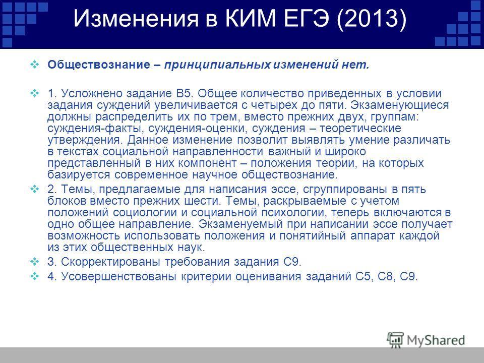 Изменения в КИМ ЕГЭ (2013) Обществознание – принципиальных изменений нет. 1. Усложнено задание В5. Общее количество приведенных в условии задания суждений увеличивается с четырех до пяти. Экзаменующиеся должны распределить их по трем, вместо прежних